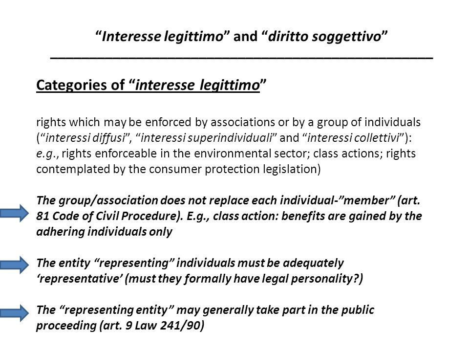 Categories of interesse legittimo rights which may be enforced by associations or by a group of individuals ( interessi diffusi , interessi superindividuali and interessi collettivi ): e.g., rights enforceable in the environmental sector; class actions; rights contemplated by the consumer protection legislation) The group/association does not replace each individual- member (art.