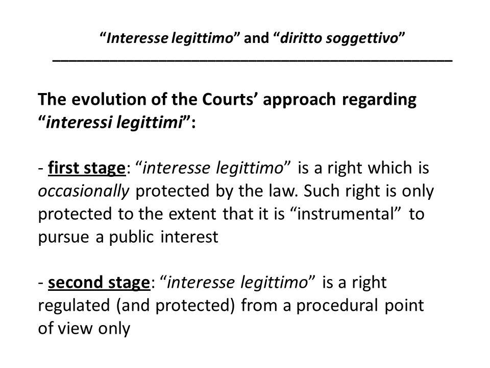 - third stage: interesse legittimo is the citizens' general right/expectation that public entities' activity is legitimate - fourth stage: by virtue of the interesse legittimo , citizens are not only entitled to protect their expectation to legitimate performance of the public entities' activity, but also to satisfy the underlying interest.
