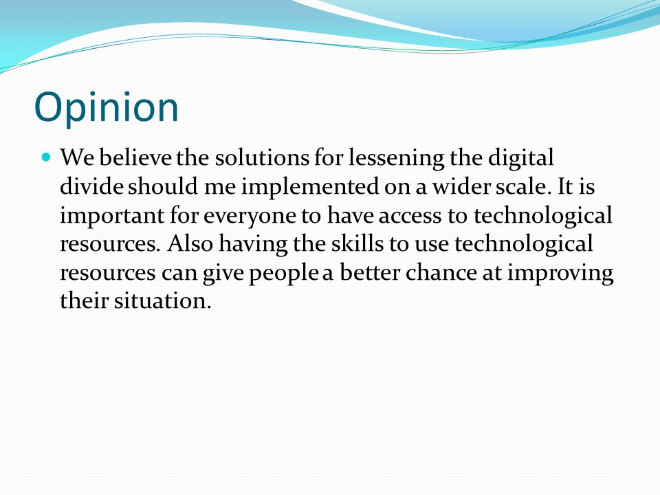 Opinion We believe the solutions for lessening the digital divide should me implemented on a wider scale. It is important for everyone to have access