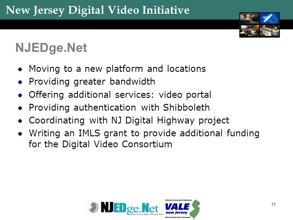 New Jersey Digital Video Initiative 11 NJEDge.Net Moving to a new platform and locations Providing greater bandwidth Offering additional services: video portal Providing authentication with Shibboleth Coordinating with NJ Digital Highway project Writing an IMLS grant to provide additional funding for the Digital Video Consortium