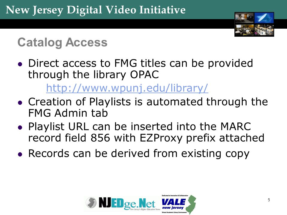 New Jersey Digital Video Initiative 5 Catalog Access Direct access to FMG titles can be provided through the library OPAC http://www.wpunj.edu/library
