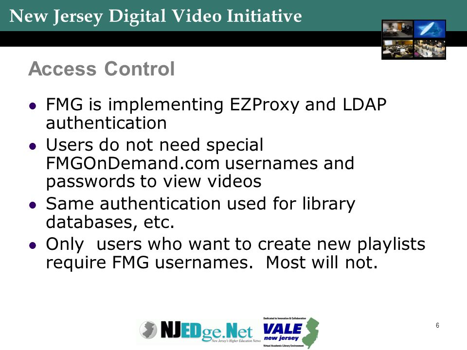 New Jersey Digital Video Initiative 6 Access Control FMG is implementing EZProxy and LDAP authentication Users do not need special FMGOnDemand.com use
