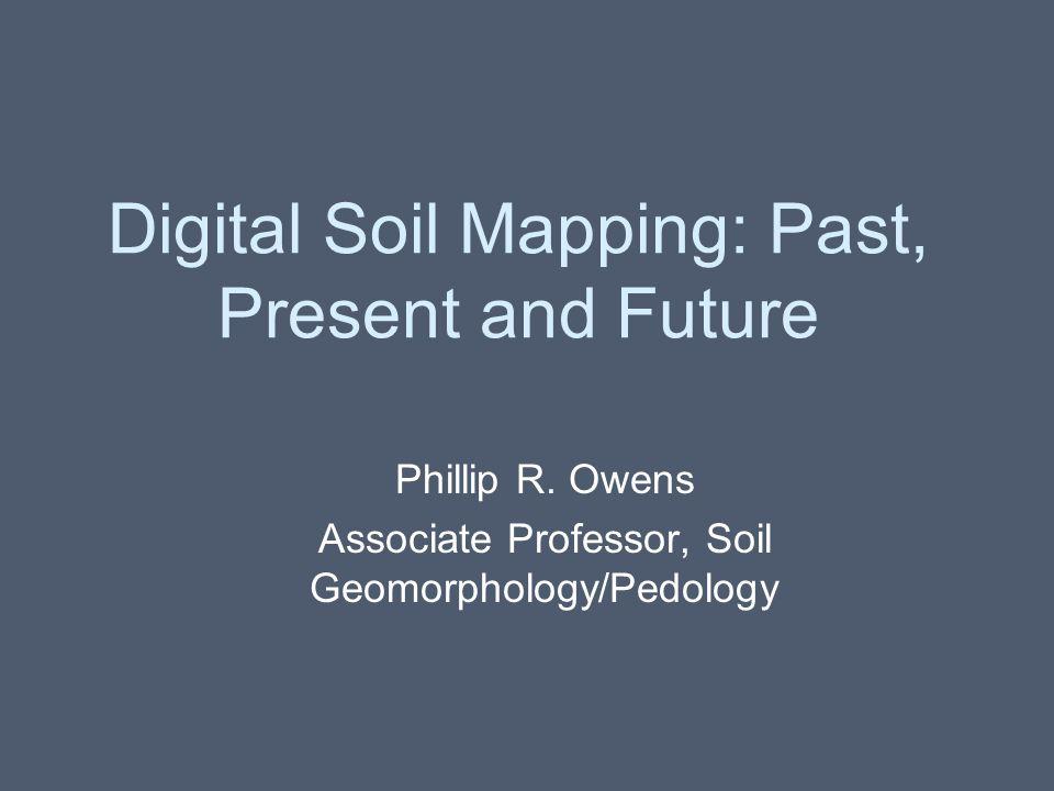 Digital Soil Mapping: Past, Present and Future Phillip R. Owens Associate Professor, Soil Geomorphology/Pedology