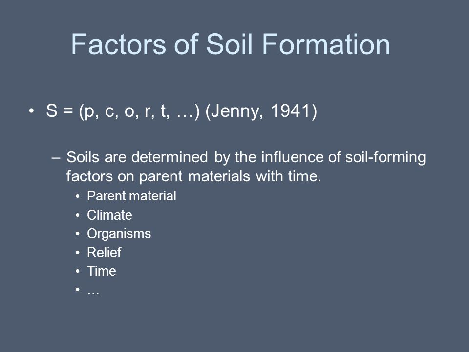 Factors of Soil Formation S = (p, c, o, r, t, …) (Jenny, 1941) –Soils are determined by the influence of soil-forming factors on parent materials with