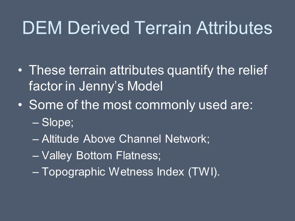 DEM Derived Terrain Attributes These terrain attributes quantify the relief factor in Jenny's Model Some of the most commonly used are: –Slope; –Altit