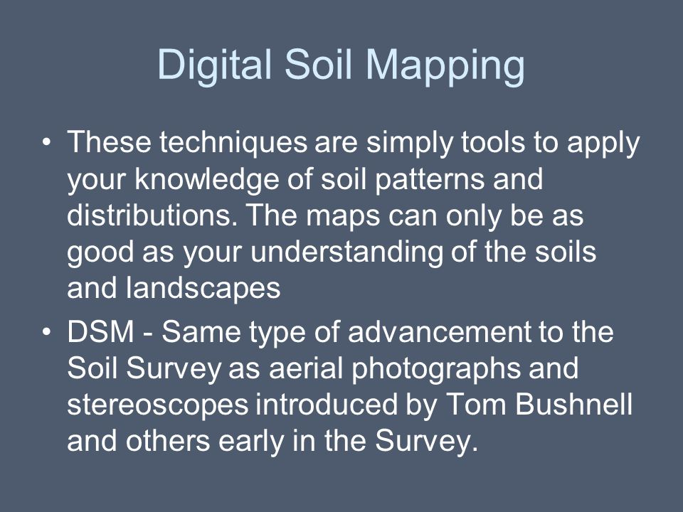 Digital Soil Mapping These techniques are simply tools to apply your knowledge of soil patterns and distributions. The maps can only be as good as you