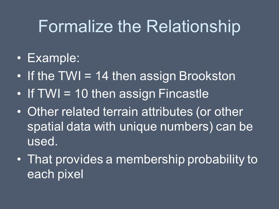 Formalize the Relationship Example: If the TWI = 14 then assign Brookston If TWI = 10 then assign Fincastle Other related terrain attributes (or other