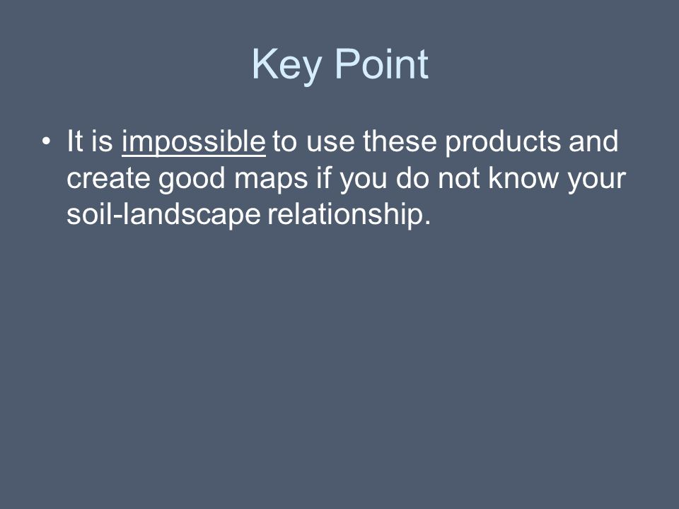 Key Point It is impossible to use these products and create good maps if you do not know your soil-landscape relationship.