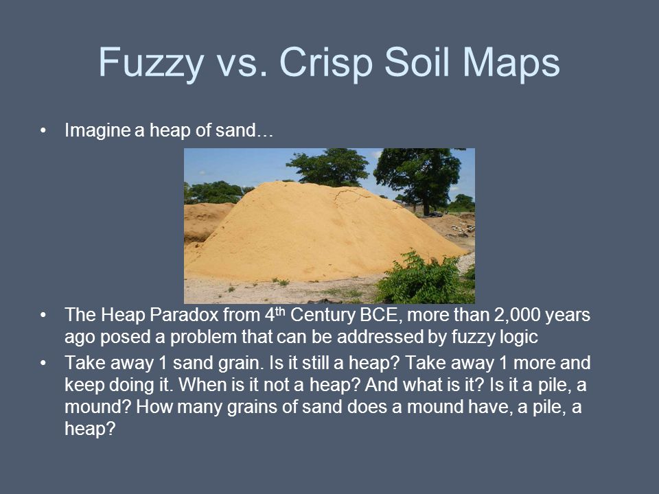 Fuzzy vs. Crisp Soil Maps Imagine a heap of sand… The Heap Paradox from 4 th Century BCE, more than 2,000 years ago posed a problem that can be addres