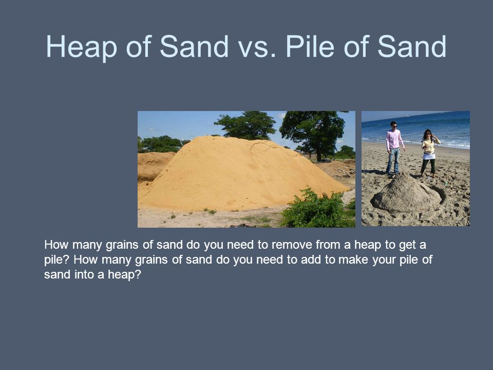 Heap of Sand vs. Pile of Sand How many grains of sand do you need to remove from a heap to get a pile? How many grains of sand do you need to add to m