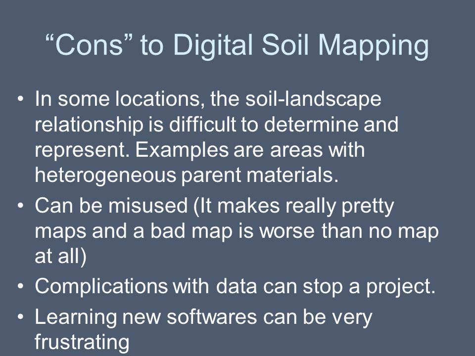 """""""Cons"""" to Digital Soil Mapping In some locations, the soil-landscape relationship is difficult to determine and represent. Examples are areas with het"""