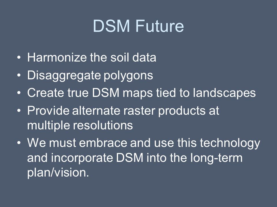 DSM Future Harmonize the soil data Disaggregate polygons Create true DSM maps tied to landscapes Provide alternate raster products at multiple resolut