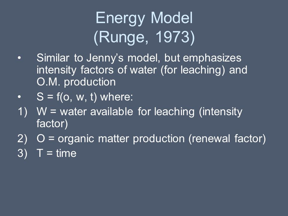 Energy Model (Runge, 1973) Similar to Jenny's model, but emphasizes intensity factors of water (for leaching) and O.M. production S = f(o, w, t) where