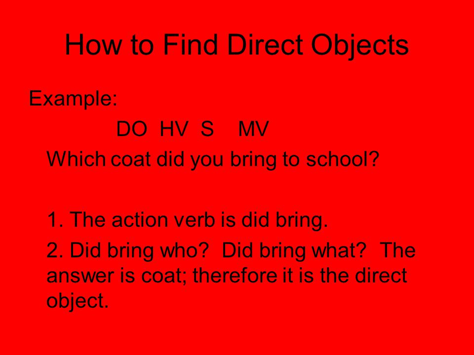 How to Find Direct Objects Example: DO HV S MV Which coat did you bring to school.