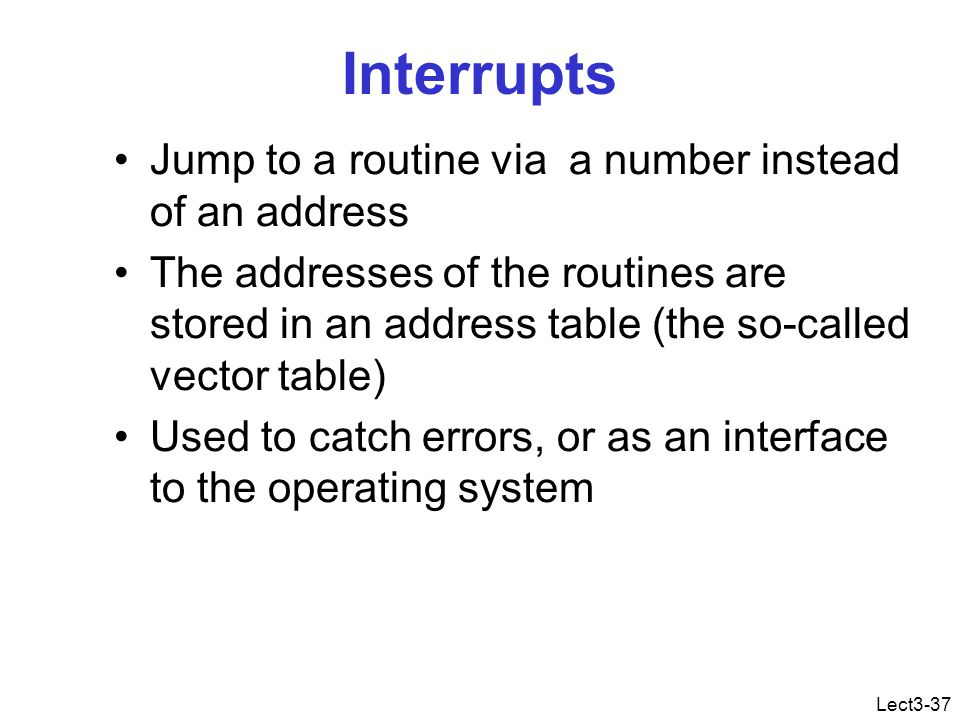 Lect3-37 Interrupts Jump to a routine via a number instead of an address The addresses of the routines are stored in an address table (the so-called vector table) Used to catch errors, or as an interface to the operating system