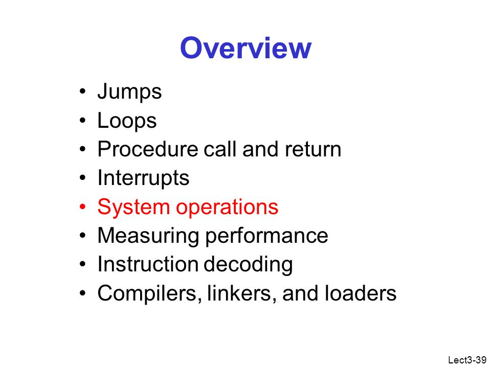 Lect3-39 Overview Jumps Loops Procedure call and return Interrupts System operations Measuring performance Instruction decoding Compilers, linkers, and loaders