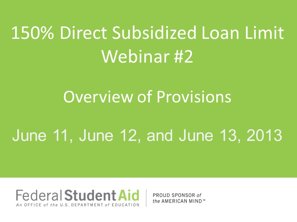 150% Direct Subsidized Loan Limit Webinar #2 Overview of Provisions June 11, June 12, and June 13, 2013