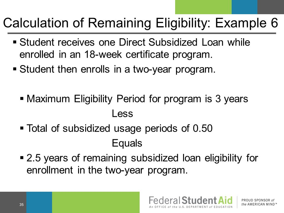 Calculation of Remaining Eligibility: Example 6  Student receives one Direct Subsidized Loan while enrolled in an 18-week certificate program.