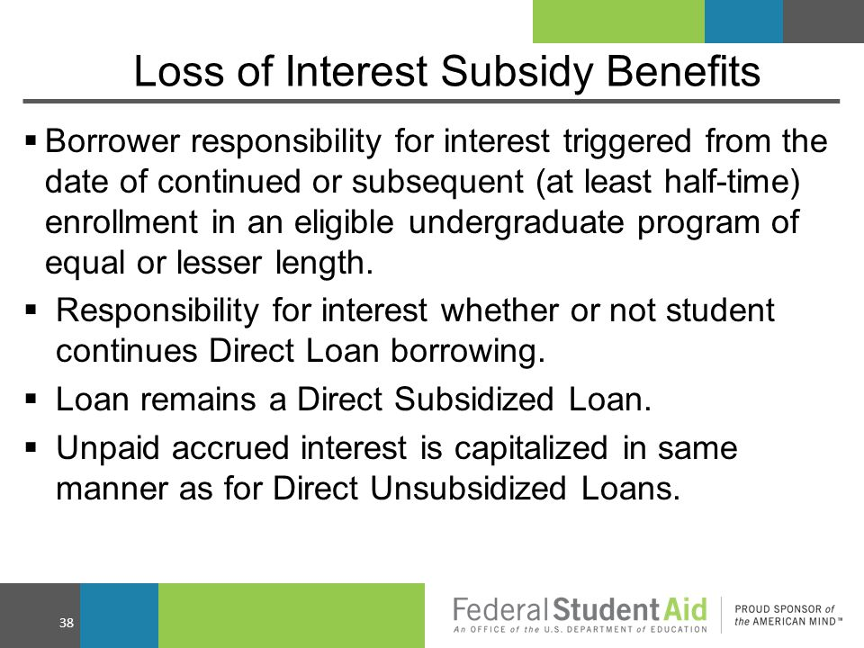 Loss of Interest Subsidy Benefits  Borrower responsibility for interest triggered from the date of continued or subsequent (at least half-time) enrollment in an eligible undergraduate program of equal or lesser length.