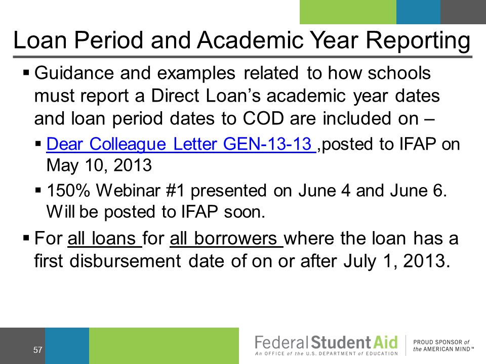 Loan Period and Academic Year Reporting  Guidance and examples related to how schools must report a Direct Loan's academic year dates and loan period dates to COD are included on –  Dear Colleague Letter GEN-13-13,posted to IFAP on May 10, 2013 Dear Colleague Letter GEN-13-13  150% Webinar #1 presented on June 4 and June 6.