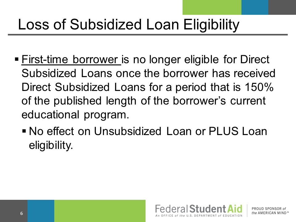 Loss of Interest Subsidy  A first time borrower who loses eligibility for additional subsidized loans (see prior slide), loses interest subsidy on subsidized loans received on or after July 1, 2013 during all periods, if the borrower -  Did not complete the program and -  Continues enrollment in same program; or  Enrolls in another program of the same or shorter length.