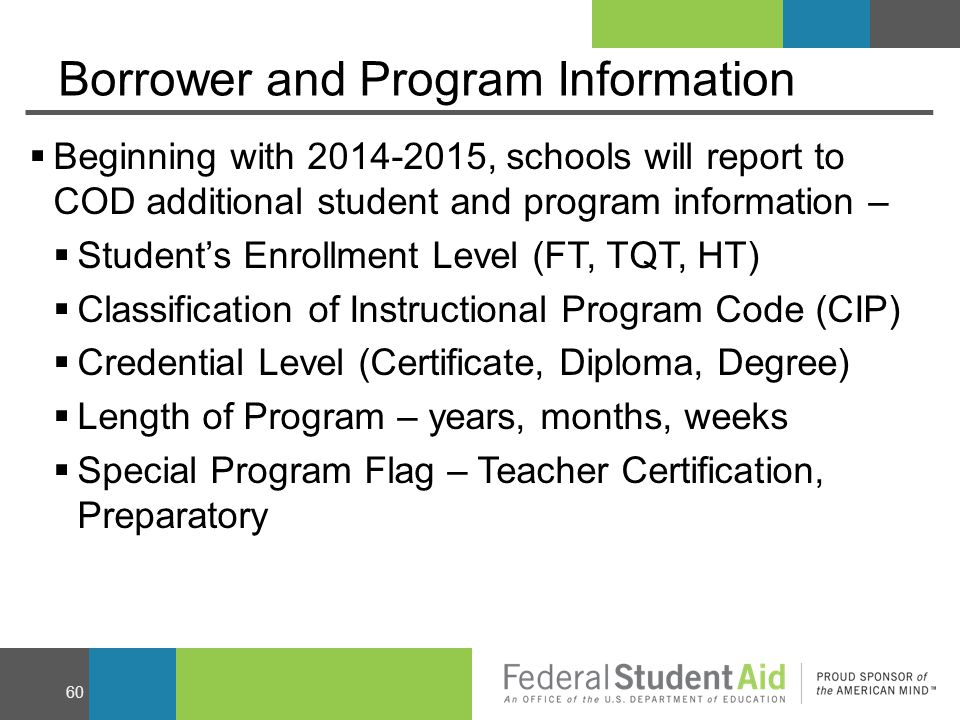 Borrower and Program Information  Beginning with 2014-2015, schools will report to COD additional student and program information –  Student's Enrollment Level (FT, TQT, HT)  Classification of Instructional Program Code (CIP)  Credential Level (Certificate, Diploma, Degree)  Length of Program – years, months, weeks  Special Program Flag – Teacher Certification, Preparatory 60