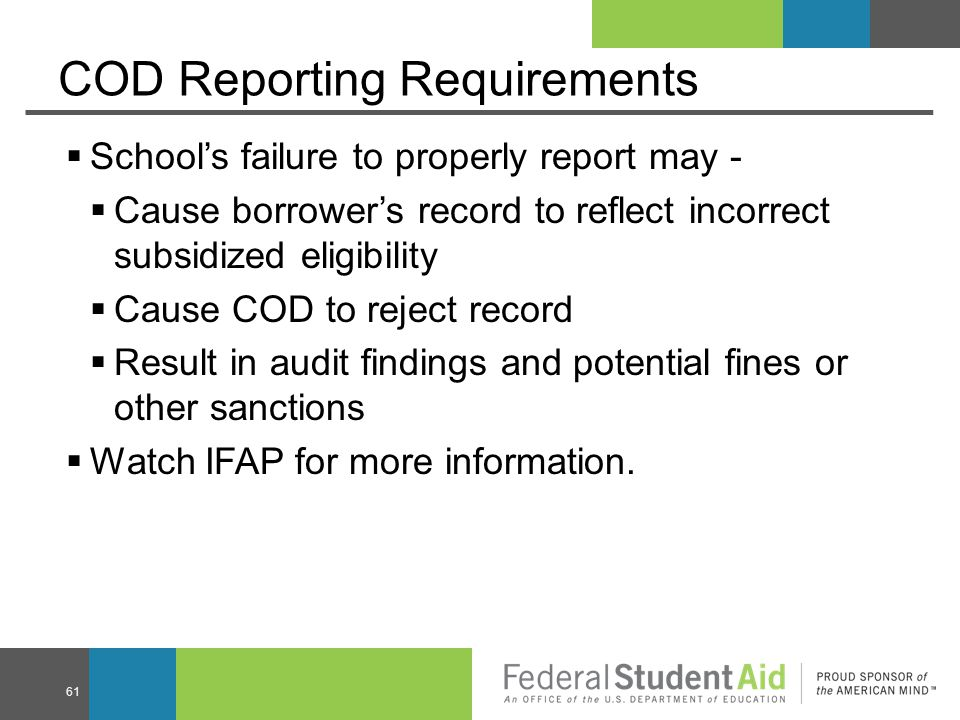 COD Reporting Requirements  School's failure to properly report may -  Cause borrower's record to reflect incorrect subsidized eligibility  Cause COD to reject record  Result in audit findings and potential fines or other sanctions  Watch IFAP for more information.