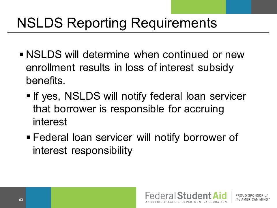 NSLDS Reporting Requirements  NSLDS will determine when continued or new enrollment results in loss of interest subsidy benefits.