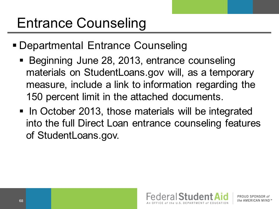 Entrance Counseling  Departmental Entrance Counseling  Beginning June 28, 2013, entrance counseling materials on StudentLoans.gov will, as a temporary measure, include a link to information regarding the 150 percent limit in the attached documents.