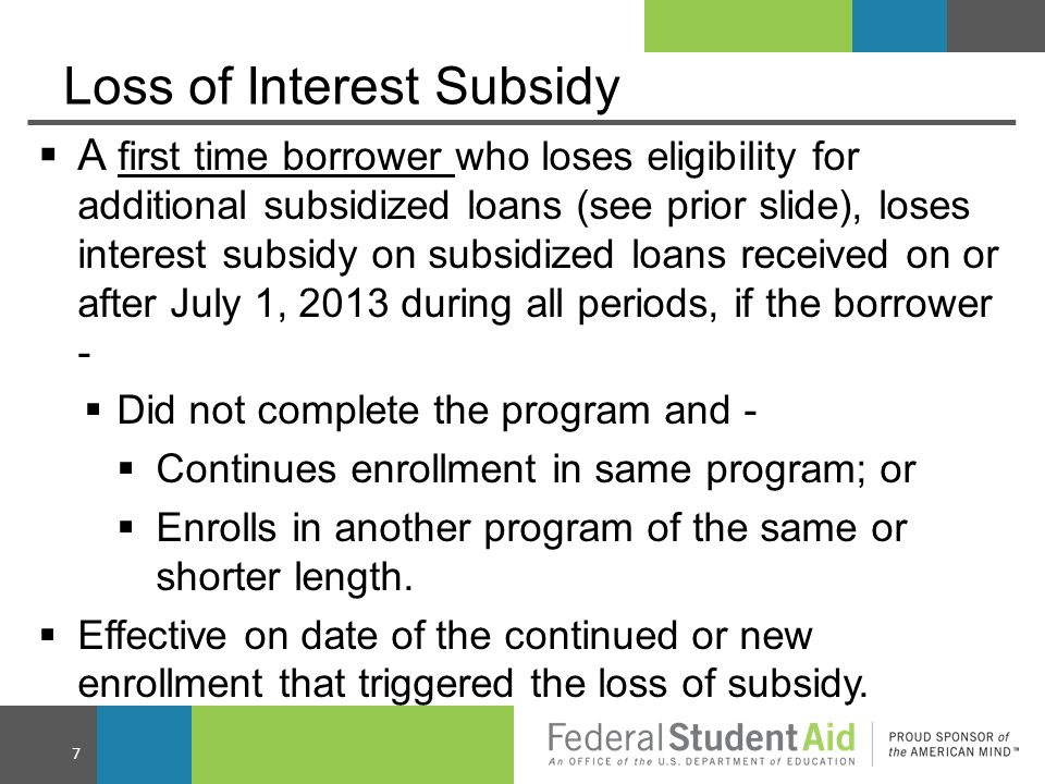 Loss of Interest Subsidy  A first time borrower who loses eligibility for additional subsidized loans (see prior slide), loses interest subsidy on subsidized loans received on or after July 1, 2013 during all periods, if the borrower -  Did not complete the program and -  Continues enrollment in same program; or  Enrolls in another program of the same or shorter length.