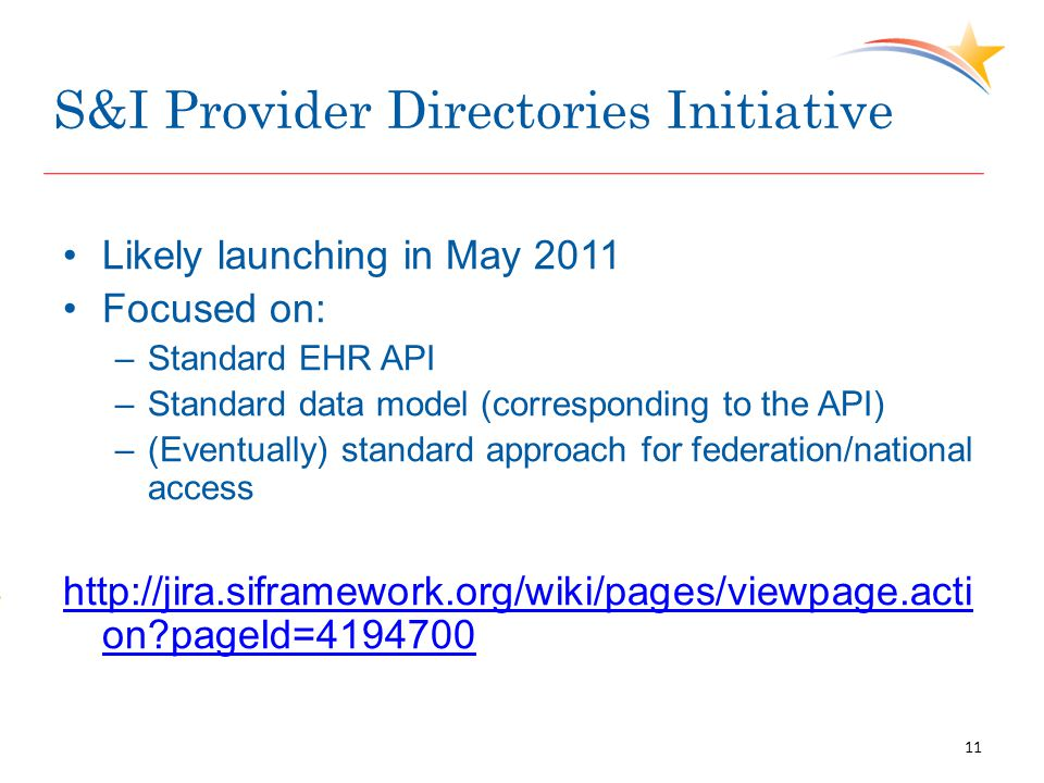 S&I Provider Directories Initiative Likely launching in May 2011 Focused on: –Standard EHR API –Standard data model (corresponding to the API) –(Eventually) standard approach for federation/national access http://jira.siframework.org/wiki/pages/viewpage.acti on pageId=4194700 11