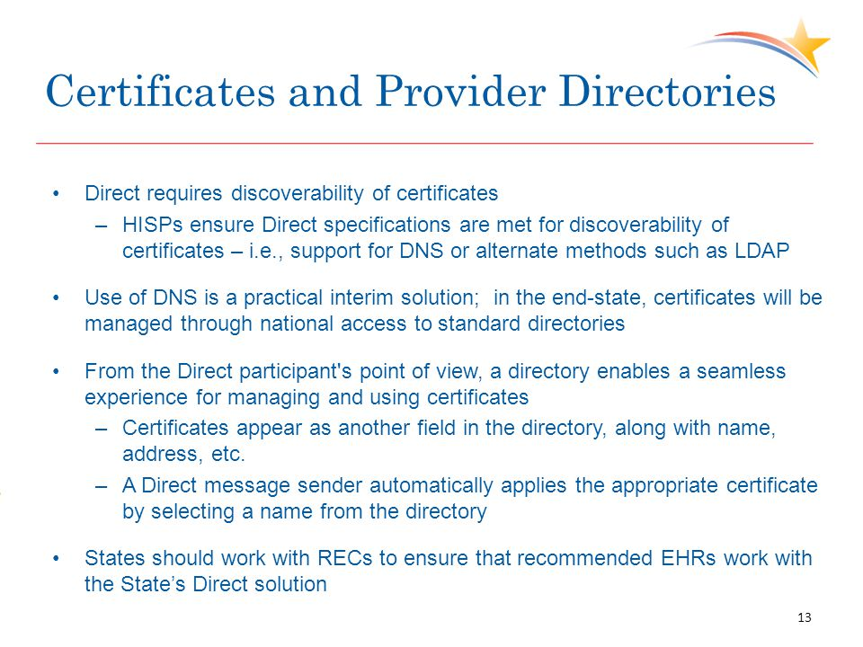 Certificates and Provider Directories Direct requires discoverability of certificates –HISPs ensure Direct specifications are met for discoverability of certificates – i.e., support for DNS or alternate methods such as LDAP Use of DNS is a practical interim solution; in the end-state, certificates will be managed through national access to standard directories From the Direct participant s point of view, a directory enables a seamless experience for managing and using certificates –Certificates appear as another field in the directory, along with name, address, etc.