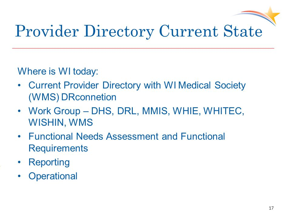 Provider Directory Current State Where is WI today: Current Provider Directory with WI Medical Society (WMS) DRconnetion Work Group – DHS, DRL, MMIS, WHIE, WHITEC, WISHIN, WMS Functional Needs Assessment and Functional Requirements Reporting Operational 17