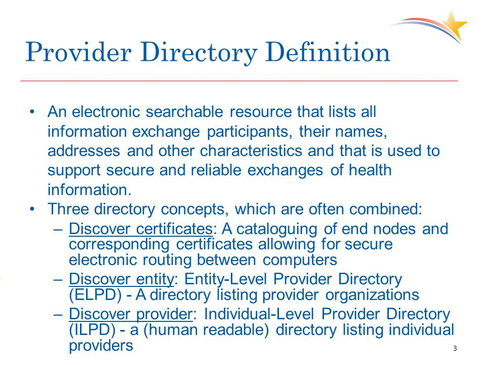 Provider Directory Definition An electronic searchable resource that lists all information exchange participants, their names, addresses and other characteristics and that is used to support secure and reliable exchanges of health information.