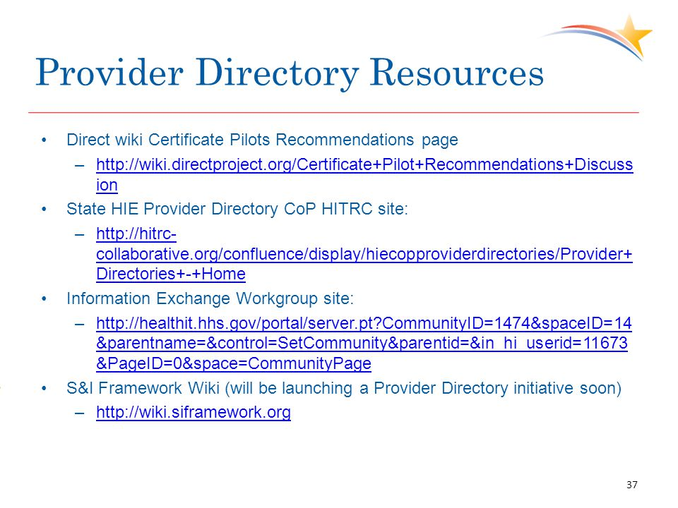 Provider Directory Resources Direct wiki Certificate Pilots Recommendations page –http://wiki.directproject.org/Certificate+Pilot+Recommendations+Discuss ionhttp://wiki.directproject.org/Certificate+Pilot+Recommendations+Discuss ion State HIE Provider Directory CoP HITRC site: –http://hitrc- collaborative.org/confluence/display/hiecopproviderdirectories/Provider+ Directories+-+Homehttp://hitrc- collaborative.org/confluence/display/hiecopproviderdirectories/Provider+ Directories+-+Home Information Exchange Workgroup site: –http://healthit.hhs.gov/portal/server.pt CommunityID=1474&spaceID=14 &parentname=&control=SetCommunity&parentid=&in_hi_userid=11673 &PageID=0&space=CommunityPagehttp://healthit.hhs.gov/portal/server.pt CommunityID=1474&spaceID=14 &parentname=&control=SetCommunity&parentid=&in_hi_userid=11673 &PageID=0&space=CommunityPage S&I Framework Wiki (will be launching a Provider Directory initiative soon) –http://wiki.siframework.orghttp://wiki.siframework.org 37