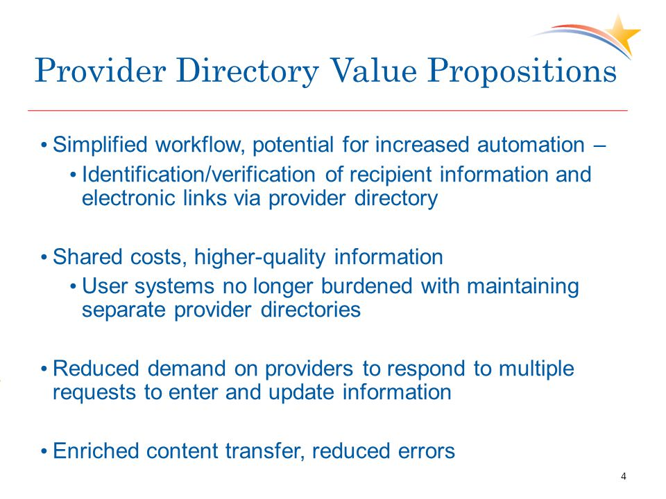 Provider Directory Value Propositions Simplified workflow, potential for increased automation – Identification/verification of recipient information and electronic links via provider directory Shared costs, higher-quality information User systems no longer burdened with maintaining separate provider directories Reduced demand on providers to respond to multiple requests to enter and update information Enriched content transfer, reduced errors 4