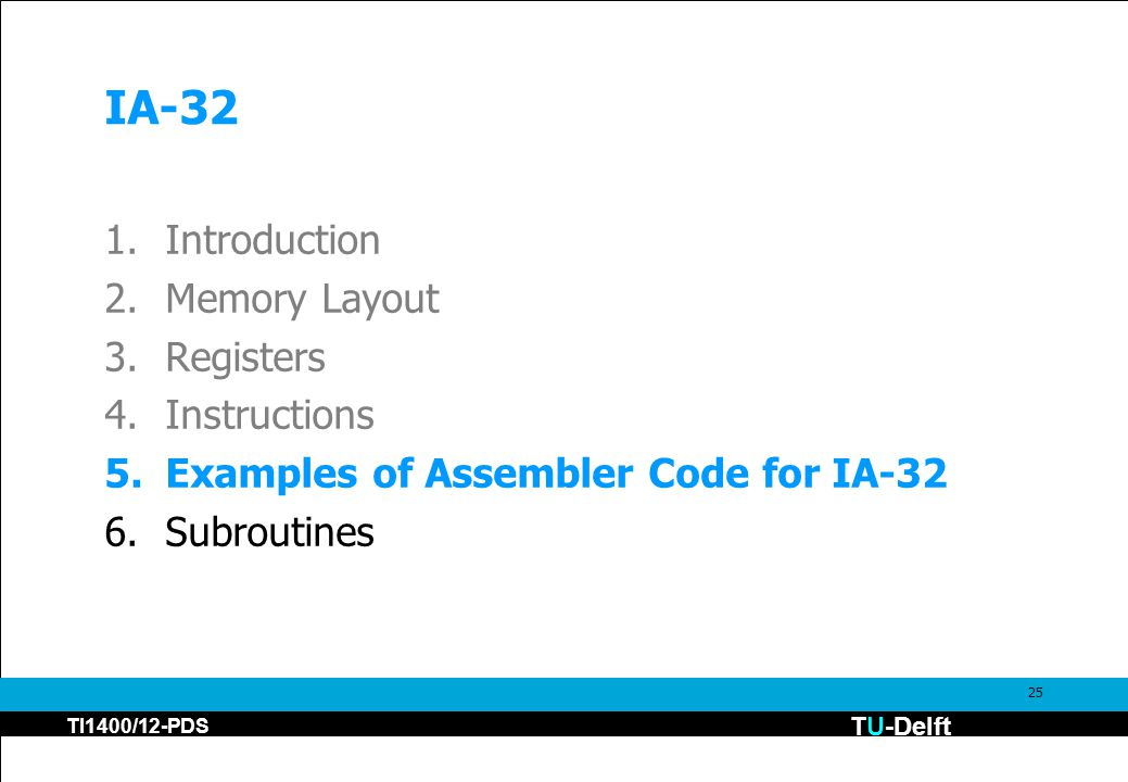 TU-Delft TI1400/12-PDS 25 IA-32 1.Introduction 2.Memory Layout 3.Registers 4.Instructions 5.Examples of Assembler Code for IA-32 6.Subroutines