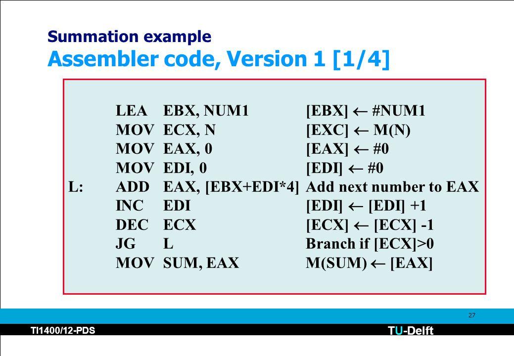 TU-Delft TI1400/12-PDS 27 Summation example Assembler code, Version 1 [1/4] LEAEBX, NUM1[EBX]  #NUM1 MOVECX, N[EXC]  M(N) MOVEAX, 0[EAX]  #0 MOVEDI, 0[EDI]  #0 L:ADDEAX, [EBX+EDI*4]Add next number to EAX INCEDI[EDI]  [EDI] +1 DECECX[ECX]  [ECX] -1 JGLBranch if [ECX]>0 MOVSUM, EAXM(SUM)  [EAX]
