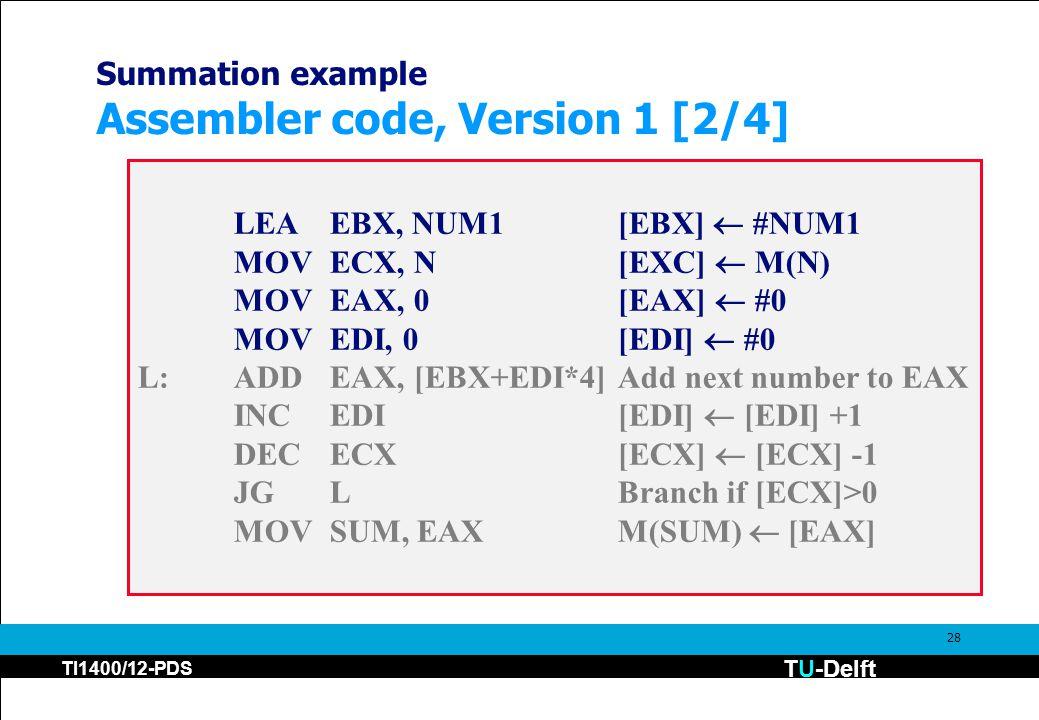 TU-Delft TI1400/12-PDS 28 Summation example Assembler code, Version 1 [2/4] LEAEBX, NUM1[EBX]  #NUM1 MOVECX, N[EXC]  M(N) MOVEAX, 0[EAX]  #0 MOVEDI, 0[EDI]  #0 L:ADDEAX, [EBX+EDI*4]Add next number to EAX INCEDI[EDI]  [EDI] +1 DECECX[ECX]  [ECX] -1 JGLBranch if [ECX]>0 MOVSUM, EAXM(SUM)  [EAX]