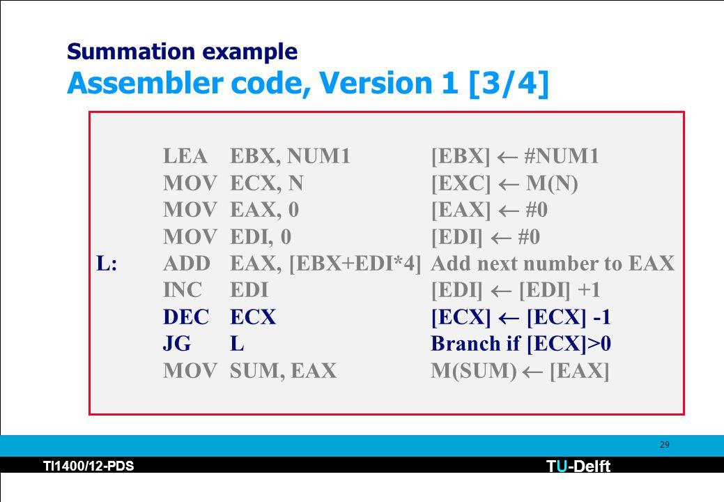 TU-Delft TI1400/12-PDS 29 Summation example Assembler code, Version 1 [3/4] LEAEBX, NUM1[EBX]  #NUM1 MOVECX, N[EXC]  M(N) MOVEAX, 0[EAX]  #0 MOVEDI, 0[EDI]  #0 L:ADDEAX, [EBX+EDI*4]Add next number to EAX INCEDI[EDI]  [EDI] +1 DECECX[ECX]  [ECX] -1 JGLBranch if [ECX]>0 MOVSUM, EAXM(SUM)  [EAX]