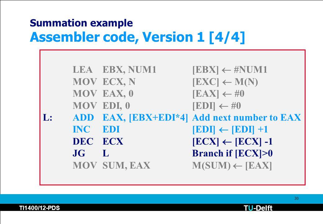 TU-Delft TI1400/12-PDS 30 Summation example Assembler code, Version 1 [4/4] LEAEBX, NUM1[EBX]  #NUM1 MOVECX, N[EXC]  M(N) MOVEAX, 0[EAX]  #0 MOVEDI, 0[EDI]  #0 L:ADDEAX, [EBX+EDI*4]Add next number to EAX INCEDI[EDI]  [EDI] +1 DECECX[ECX]  [ECX] -1 JGLBranch if [ECX]>0 MOVSUM, EAXM(SUM)  [EAX]