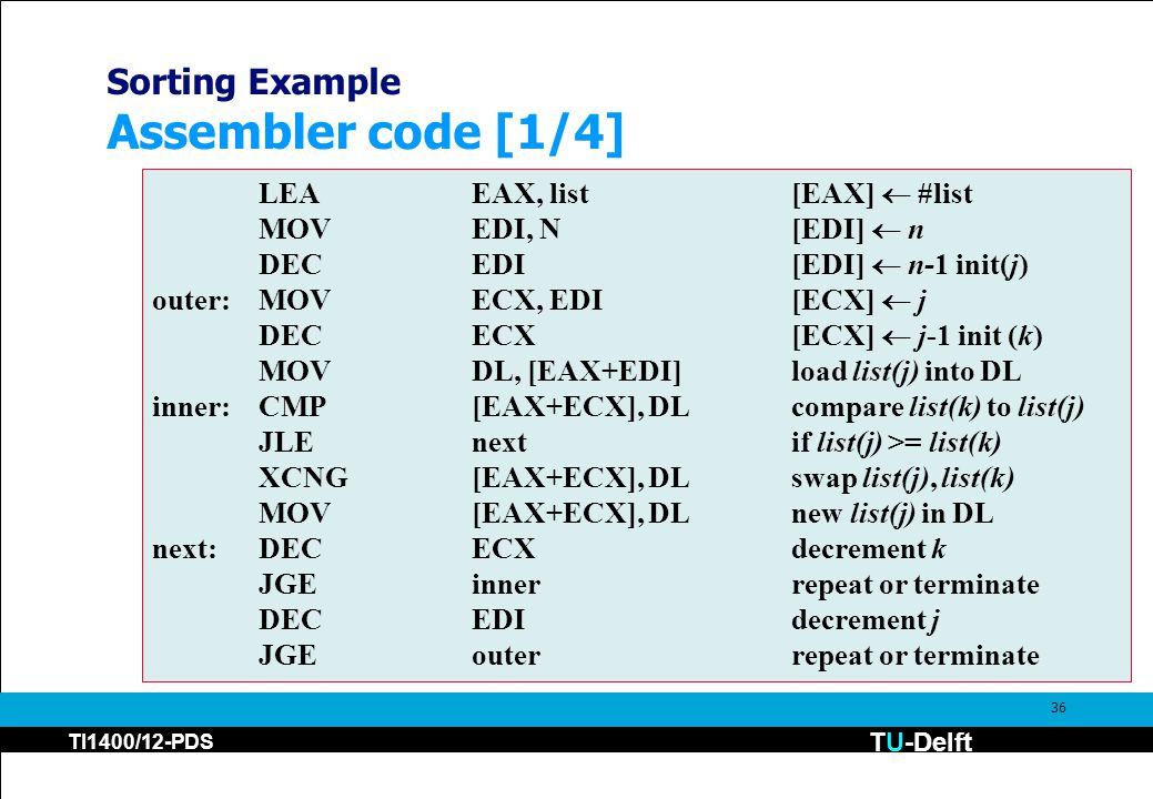 TU-Delft TI1400/12-PDS 36 Sorting Example Assembler code [1/4] LEAEAX, list[EAX]  #list MOVEDI, N[EDI]  n DECEDI [EDI]  n-1 init(j) outer:MOVECX, EDI[ECX]  j DECECX [ECX]  j-1 init (k) MOVDL, [EAX+EDI]load list(j) into DL inner:CMP[EAX+ECX], DLcompare list(k) to list(j) JLEnextif list(j) >= list(k) XCNG[EAX+ECX], DLswap list(j), list(k) MOV[EAX+ECX], DL new list(j) in DL next:DECECXdecrement k JGEinnerrepeat or terminate DECEDIdecrement j JGEouterrepeat or terminate