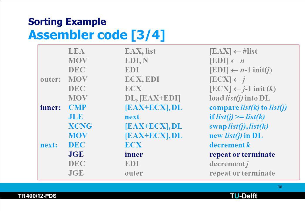 TU-Delft TI1400/12-PDS 38 Sorting Example Assembler code [3/4] LEAEAX, list[EAX]  #list MOVEDI, N[EDI]  n DECEDI [EDI]  n-1 init(j) outer:MOVECX, EDI[ECX]  j DECECX [ECX]  j-1 init (k) MOVDL, [EAX+EDI]load list(j) into DL inner:CMP[EAX+ECX], DLcompare list(k) to list(j) JLEnextif list(j) >= list(k) XCNG[EAX+ECX], DLswap list(j), list(k) MOV[EAX+ECX], DL new list(j) in DL next:DECECXdecrement k JGEinnerrepeat or terminate DECEDIdecrement j JGEouterrepeat or terminate