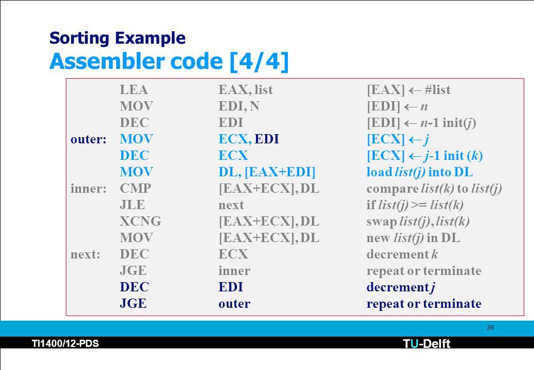 TU-Delft TI1400/12-PDS 39 Sorting Example Assembler code [4/4] LEAEAX, list[EAX]  #list MOVEDI, N[EDI]  n DECEDI [EDI]  n-1 init(j) outer:MOVECX, EDI[ECX]  j DECECX [ECX]  j-1 init (k) MOVDL, [EAX+EDI]load list(j) into DL inner:CMP[EAX+ECX], DLcompare list(k) to list(j) JLEnextif list(j) >= list(k) XCNG[EAX+ECX], DLswap list(j), list(k) MOV[EAX+ECX], DL new list(j) in DL next:DECECXdecrement k JGEinnerrepeat or terminate DECEDIdecrement j JGEouterrepeat or terminate