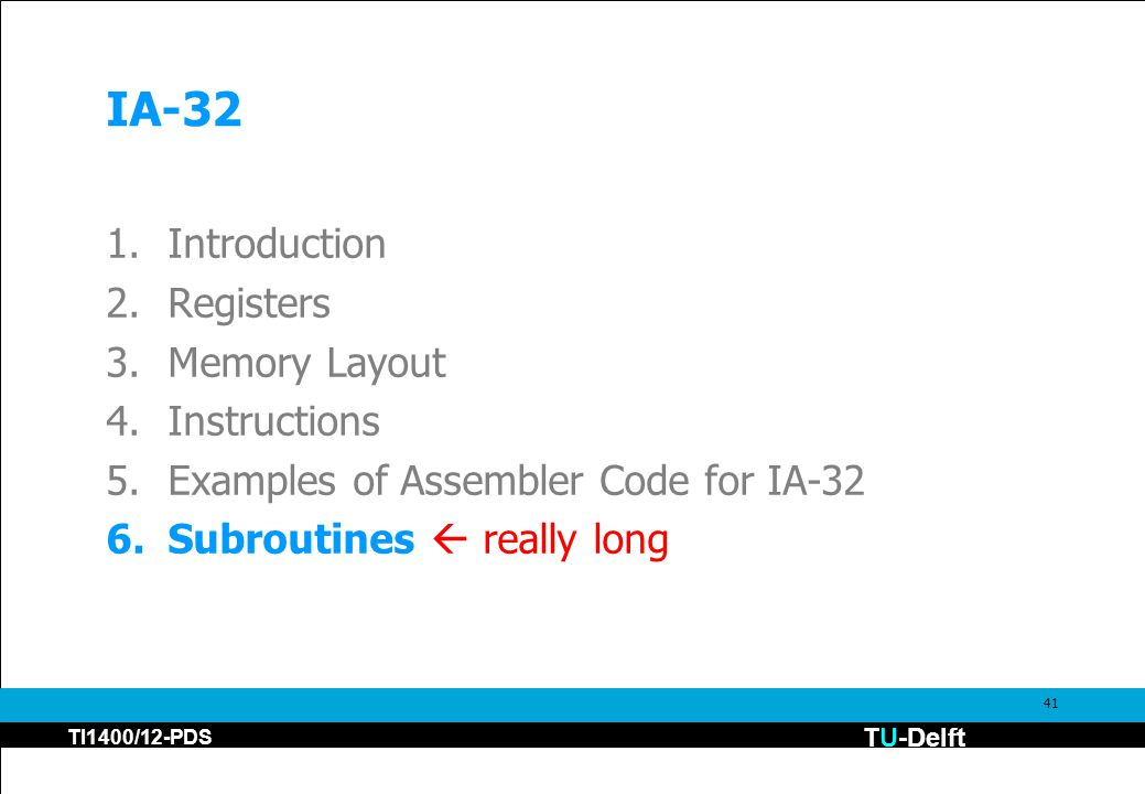 TU-Delft TI1400/12-PDS 41 IA-32 1.Introduction 2.Registers 3.Memory Layout 4.Instructions 5.Examples of Assembler Code for IA-32 6.Subroutines  really long