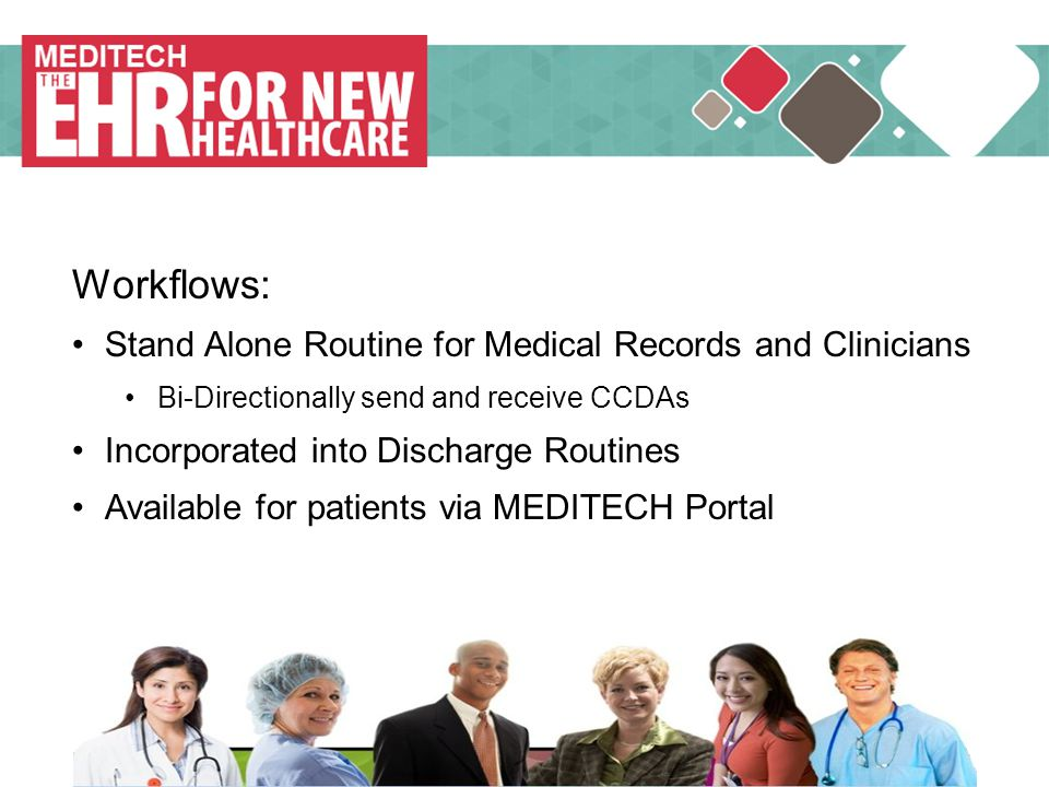 MEDITECH Workflows: Stand Alone Routine for Medical Records and Clinicians Bi-Directionally send and receive CCDAs Incorporated into Discharge Routines Available for patients via MEDITECH Portal