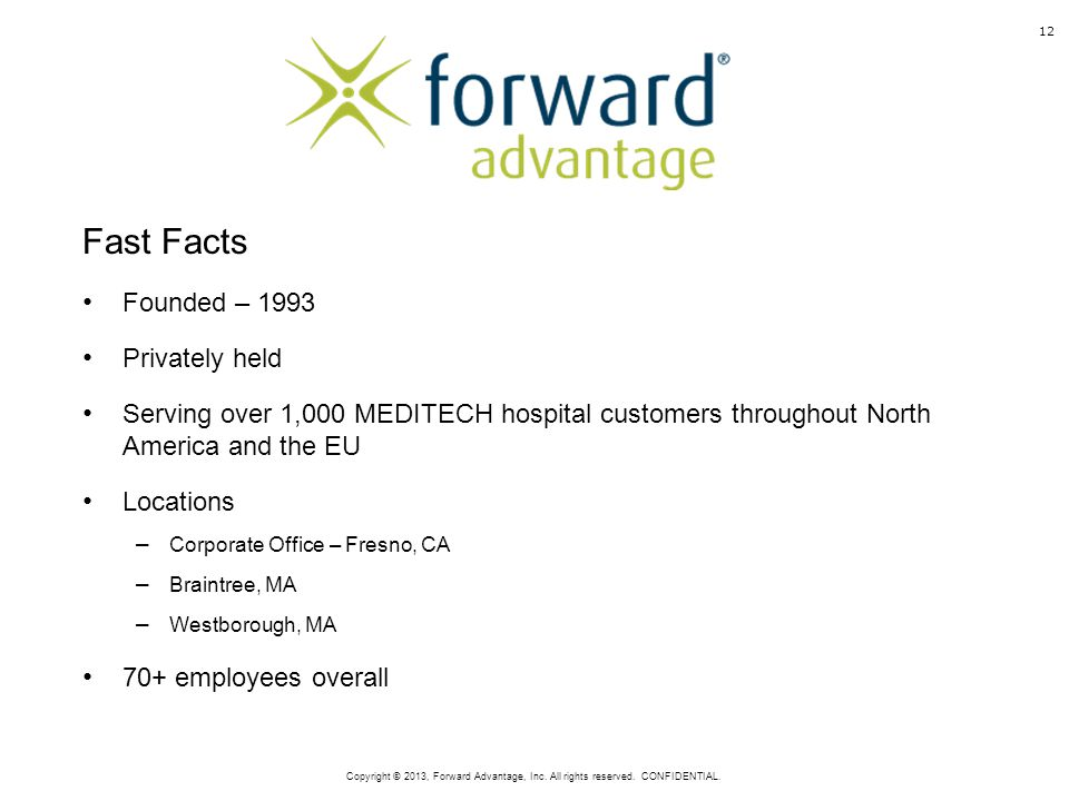 Fast Facts Founded – 1993 Privately held Serving over 1,000 MEDITECH hospital customers throughout North America and the EU Locations – Corporate Office – Fresno, CA – Braintree, MA – Westborough, MA 70+ employees overall 12 Copyright © 2013, Forward Advantage, Inc.