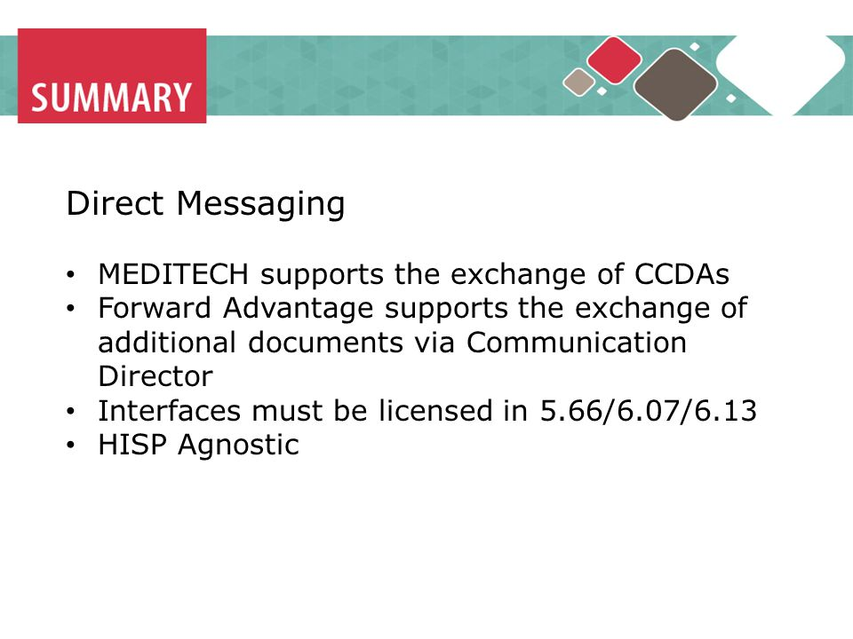 Direct Messaging MEDITECH supports the exchange of CCDAs Forward Advantage supports the exchange of additional documents via Communication Director Interfaces must be licensed in 5.66/6.07/6.13 HISP Agnostic