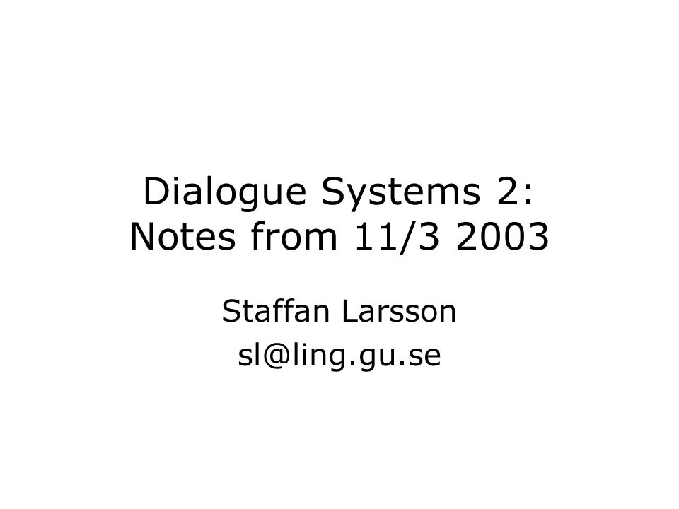 Dialogue Systems 2: Notes from 11/3 2003 Staffan Larsson sl@ling.gu.se