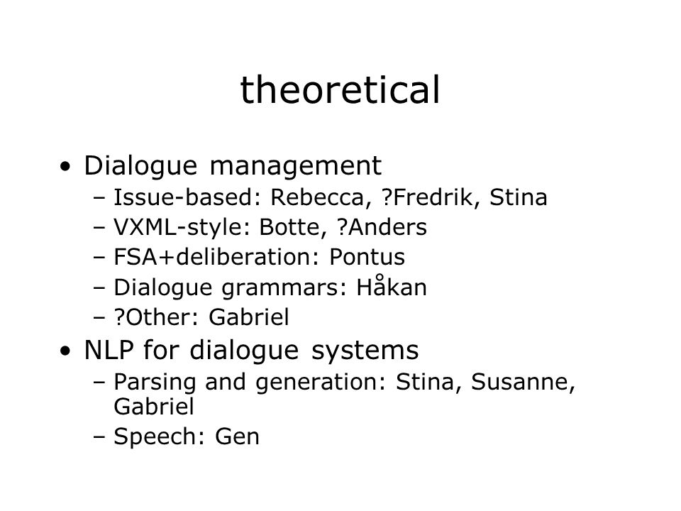 theoretical Dialogue management –Issue-based: Rebecca, ?Fredrik, Stina –VXML-style: Botte, ?Anders –FSA+deliberation: Pontus –Dialogue grammars: Håkan